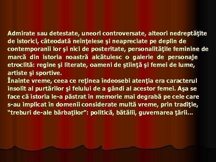 Admirate sau detestate, uneori controversate, alteori nedreptăţite de istorici, câteodată neînţelese şi neapreciate pe