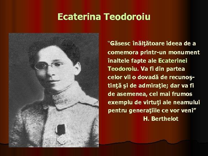 """Ecaterina Teodoroiu """"Găsesc înălţătoare ideea de a comemora printr-un monument înaltele fapte ale Ecaterinei"""