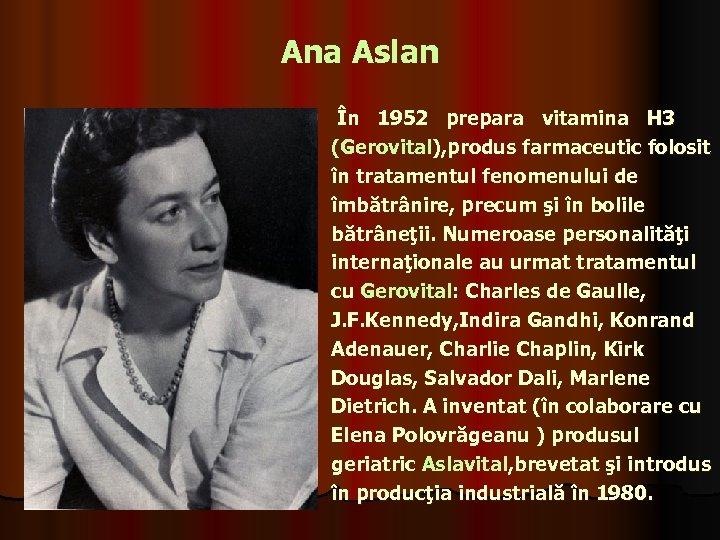 Ana Aslan În 1952 prepara vitamina H 3 (Gerovital), produs farmaceutic folosit în tratamentul