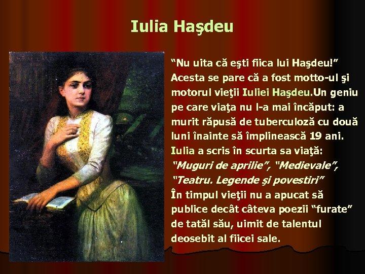 """Iulia Haşdeu """"Nu uita că eşti fiica lui Haşdeu!"""" Acesta se pare că a"""