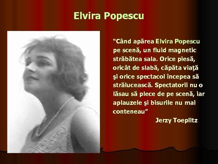 """Elvira Popescu """"Când apărea Elvira Popescu pe scenă, un fluid magnetic străbătea sala. Orice"""