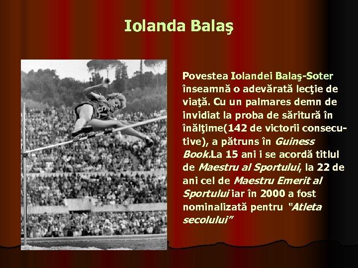 Iolanda Balaş Povestea Iolandei Balaş-Soter înseamnă o adevărată lecţie de viaţă. Cu un palmares