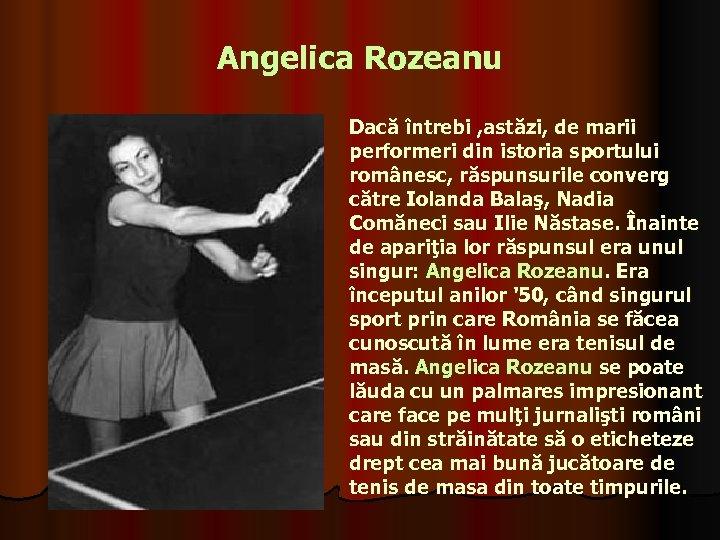 Angelica Rozeanu Dacă întrebi , astăzi, de marii performeri din istoria sportului românesc, răspunsurile