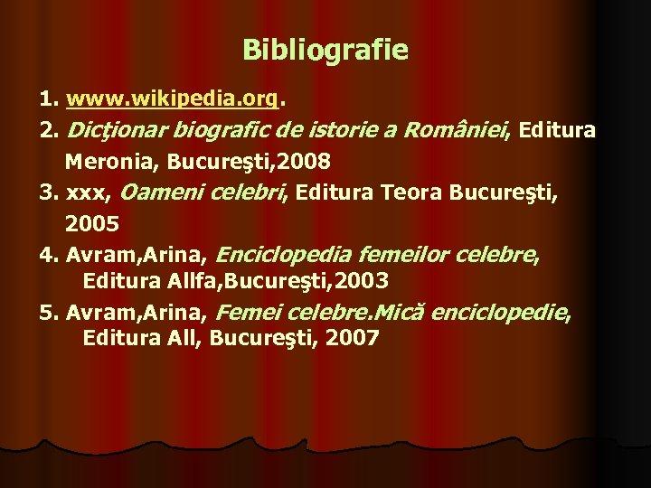 Bibliografie 1. www. wikipedia. org. 2. Dicţionar biografic de istorie a României, Editura Meronia,