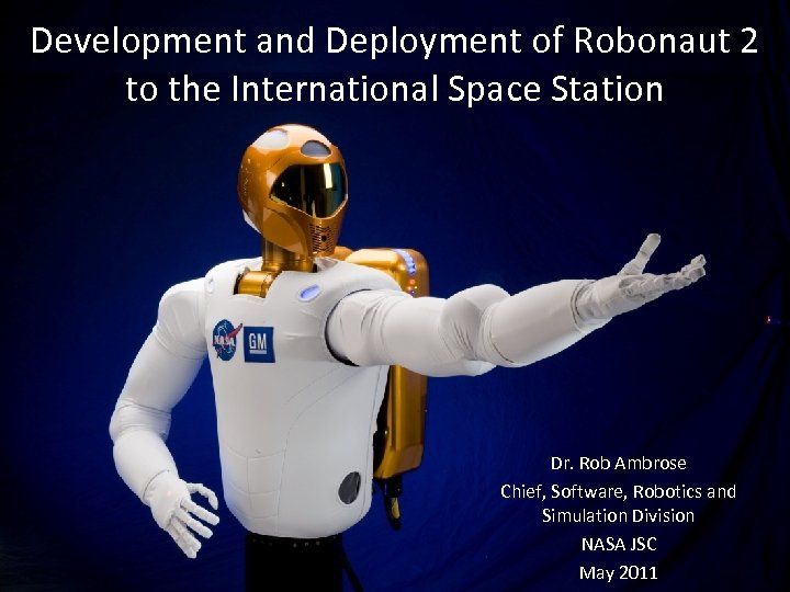 Development and Deployment of Robonaut 2 to the International Space Station Dr. Rob Ambrose