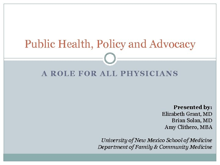 Public Health, Policy and Advocacy A ROLE FOR ALL PHYSICIANS Presented by: Elizabeth Grant,