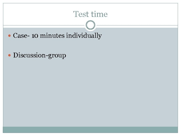 Test time Case- 10 minutes individually Discussion-group