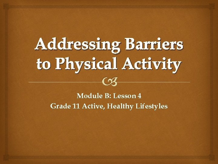 Addressing Barriers to Physical Activity Module B: Lesson 4 Grade 11 Active, Healthy Lifestyles