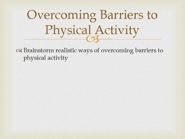Overcoming Barriers to Physical Activity Brainstorm realistic ways of overcoming barriers to physical activity