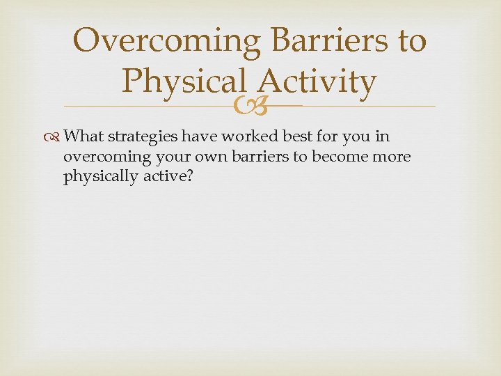 Overcoming Barriers to Physical Activity What strategies have worked best for you in overcoming
