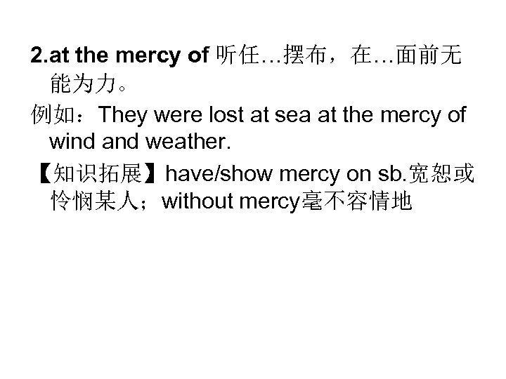 2. at the mercy of 听任…摆布,在…面前无 能为力。 例如:They were lost at sea at the