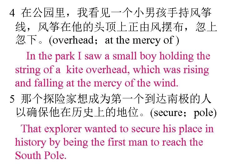 4 在公园里,我看见一个小男孩手持风筝 线,风筝在他的头顶上正由风摆布,忽上 忽下。(overhead;at the mercy of ) In the park I saw a