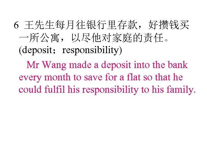 6 王先生每月往银行里存款,好攒钱买 一所公寓,以尽他对家庭的责任。 (deposit;responsibility) Mr Wang made a deposit into the bank every month