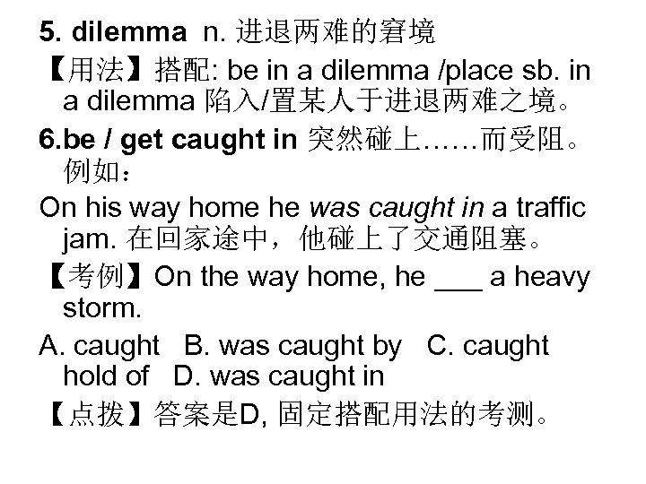 5. dilemma n. 进退两难的窘境 【用法】搭配: be in a dilemma /place sb. in a dilemma