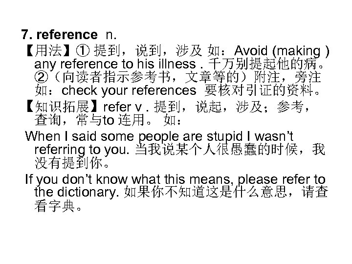7. reference n. 【用法】① 提到,说到,涉及 如:Avoid (making ) any reference to his illness. 千万别提起他的病。
