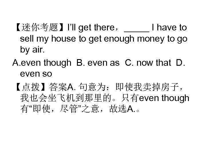 【迷你考题】I'll get there,_____ I have to sell my house to get enough money to