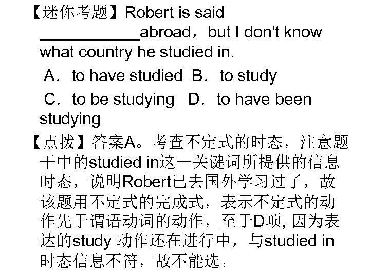 【迷你考题】Robert is said ______abroad,but I don't know what country he studied in. A.to have