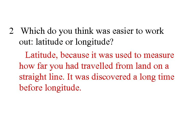 2 Which do you think was easier to work out: latitude or longitude? Latitude,