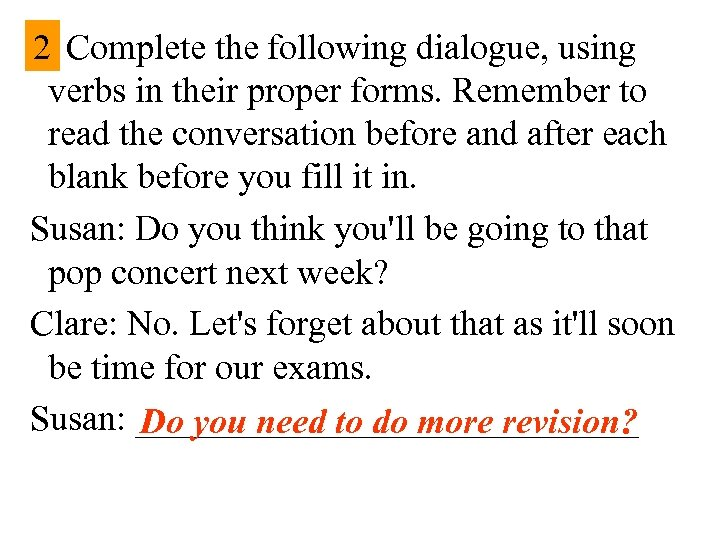 2 Complete the following dialogue, using verbs in their proper forms. Remember to read