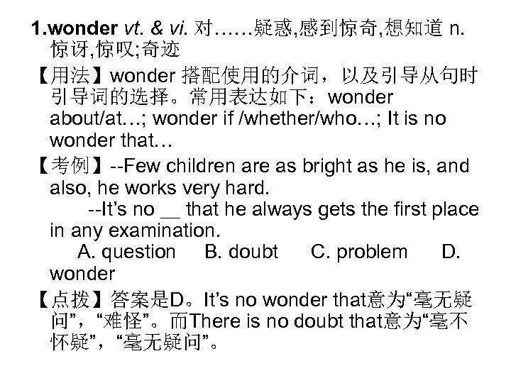 1. wonder vt. & vi. 对……疑惑, 感到惊奇, 想知道 n. 惊讶, 惊叹; 奇迹 【用法】wonder 搭配使用的介词,以及引导从句时