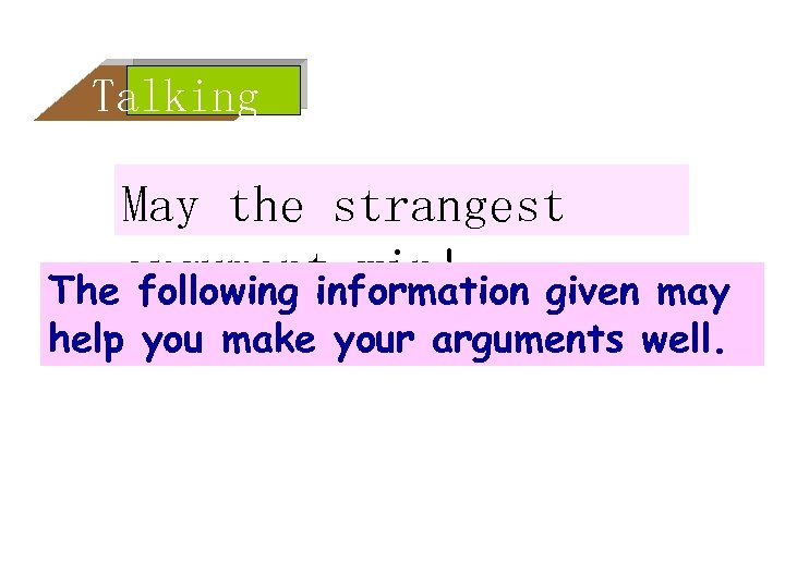Talking May the strangest argument win! The following information given may help you make