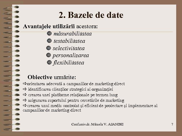 2. Bazele de date Avantajele utilizării acestora: măsurabilitatea testabilitatea selectivitatea personalizarea flexibilitatea Obiective urmărite:
