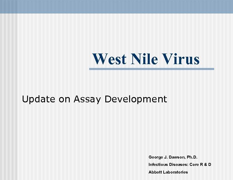 West Nile Virus Update on Assay Development George J. Dawson, Ph. D. Infectious Diseases: