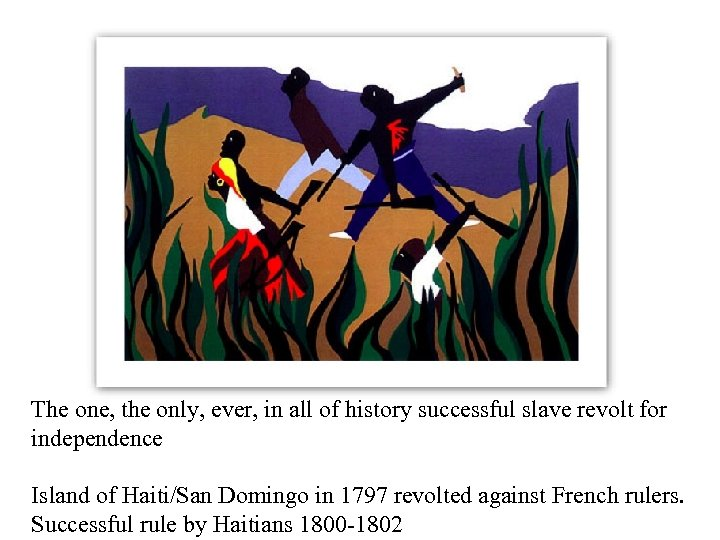 The one, the only, ever, in all of history successful slave revolt for independence