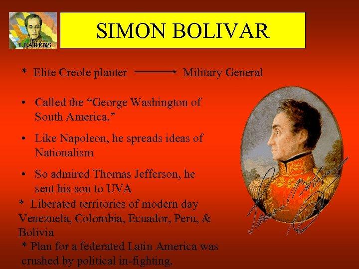 "LEADERS SIMON BOLIVAR * Elite Creole planter Military General • Called the ""George Washington"