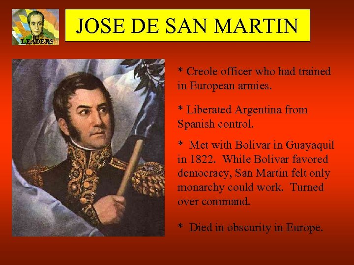 JOSE DE SAN MARTIN LEADERS * Creole officer who had trained in European armies.