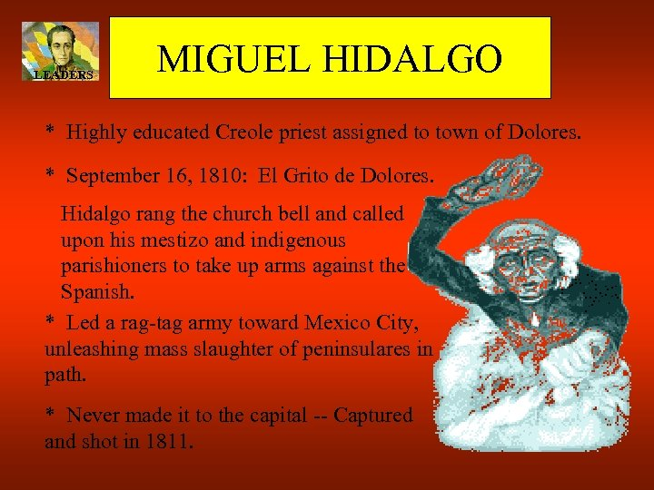 LEADERS MIGUEL HIDALGO * Highly educated Creole priest assigned to town of Dolores. *