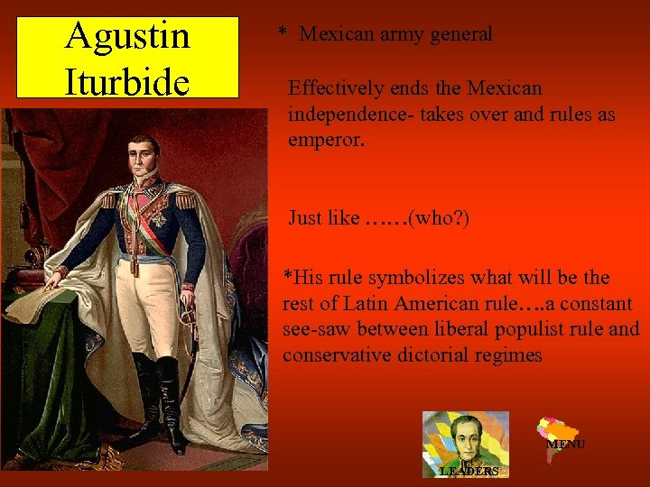 Agustin Iturbide * Mexican army general Effectively ends the Mexican independence- takes over and