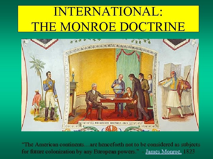 """INTERNATIONAL: THE MONROE DOCTRINE """"The American continents…are henceforth not to be considered as subjects"""
