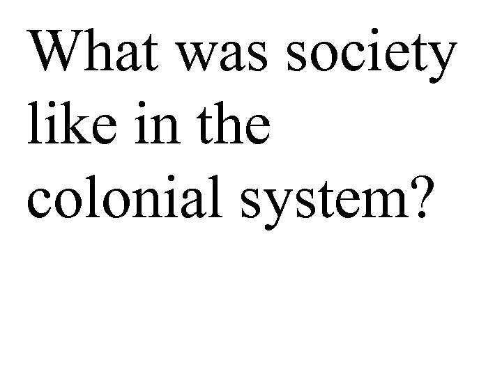 What was society like in the colonial system?