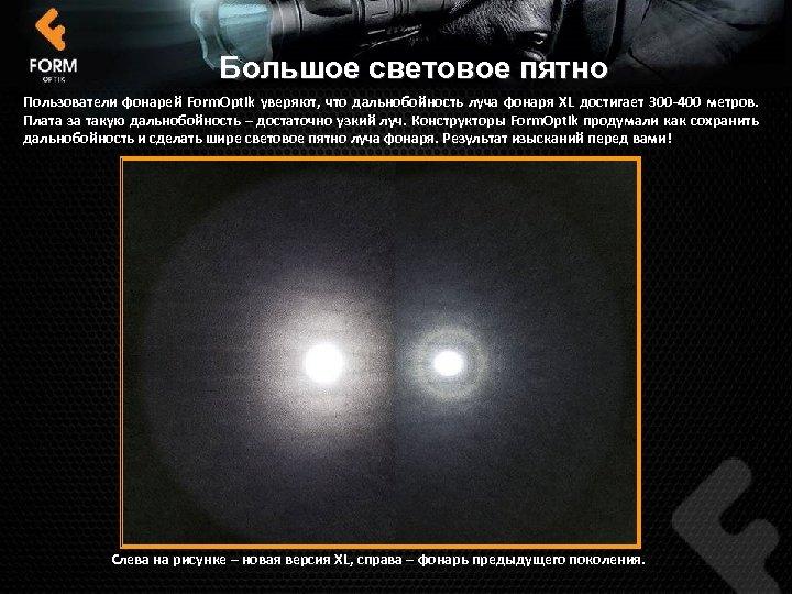 Большое световое пятно Пользователи фонарей Form. Optik уверяют, что дальнобойность луча фонаря XL достигает