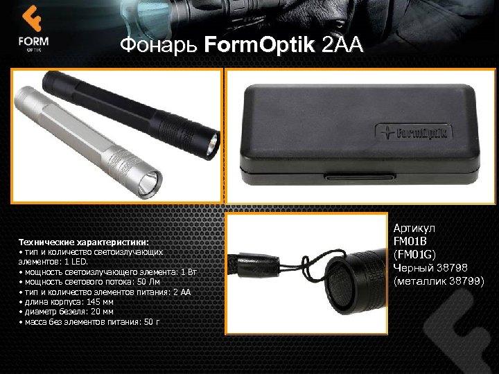 Фонарь Form. Optik 2 АА Технические характеристики: • тип и количество светоизлучающих элементов: 1