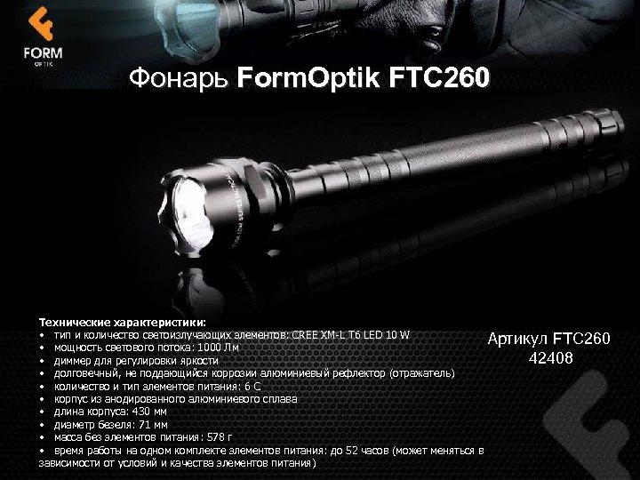 Фонарь Form. Optik FTC 260 Технические характеристики: • тип и количество светоизлучающих элементов: CREE