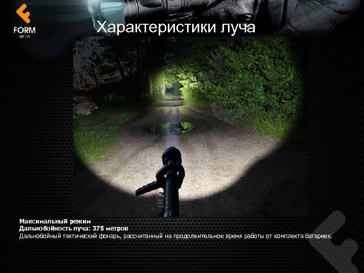 Характеристики луча Максимальный режим Дальнобойность луча: 375 метров Дальнобойный тактический фонарь, рассчитанный на продолжительное