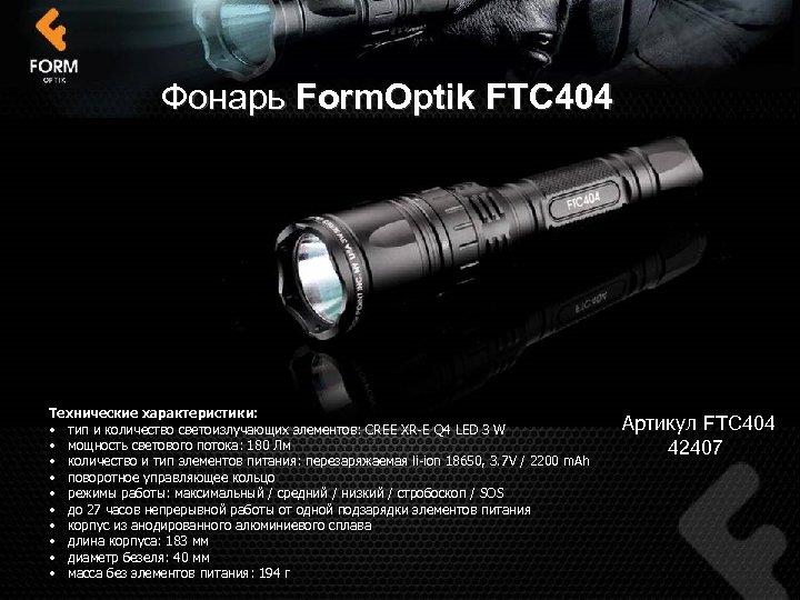 Фонарь Form. Optik FTC 404 Технические характеристики: • тип и количество светоизлучающих элементов: CREE