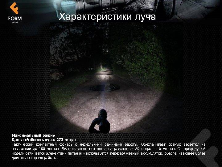 Характеристики луча Максимальный режим Дальнобойность луча: 273 метра Тактический компактный фонарь с несколькими режимами