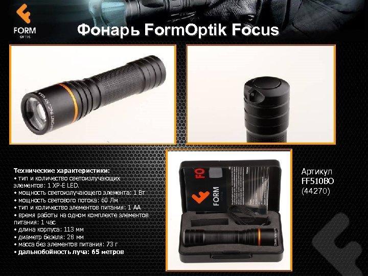 Фонарь Form. Optik Focus Технические характеристики: • тип и количество светоизлучающих элементов: 1 XP-E