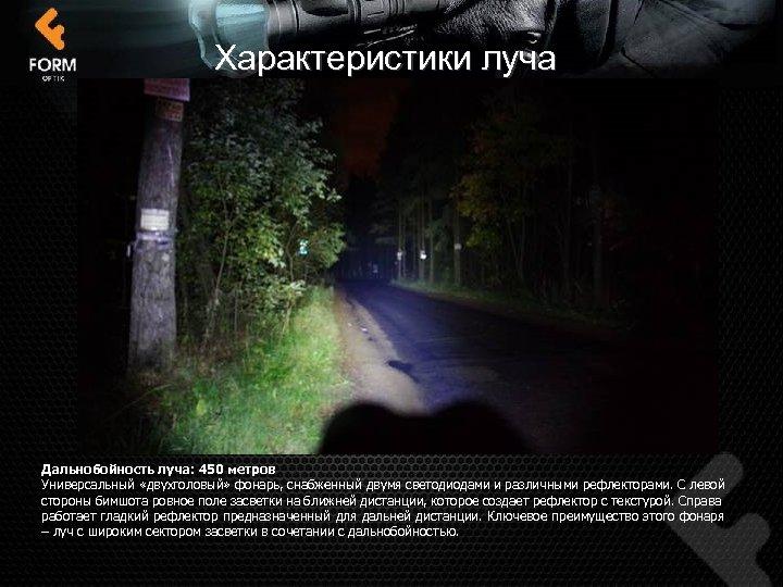 Характеристики луча Дальнобойность луча: 450 метров Универсальный «двухголовый» фонарь, снабженный двумя светодиодами и различными
