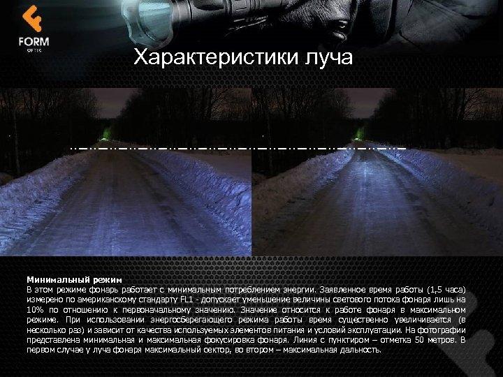 Характеристики луча Минимальный режим В этом режиме фонарь работает с минимальным потреблением энергии. Заявленное