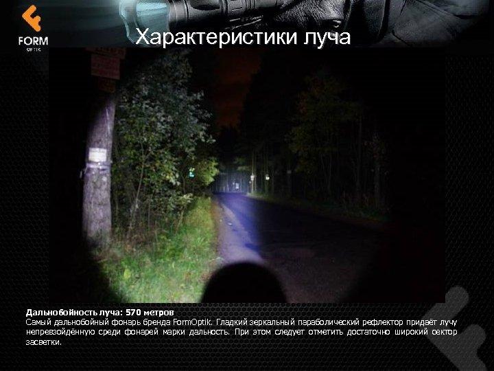 Характеристики луча Дальнобойность луча: 570 метров Самый дальнобойный фонарь бренда Form. Optik. Гладкий зеркальный