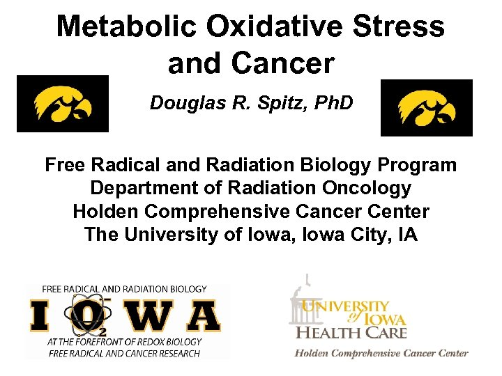 Metabolic Oxidative Stress and Cancer Douglas R. Spitz, Ph. D Free Radical and Radiation
