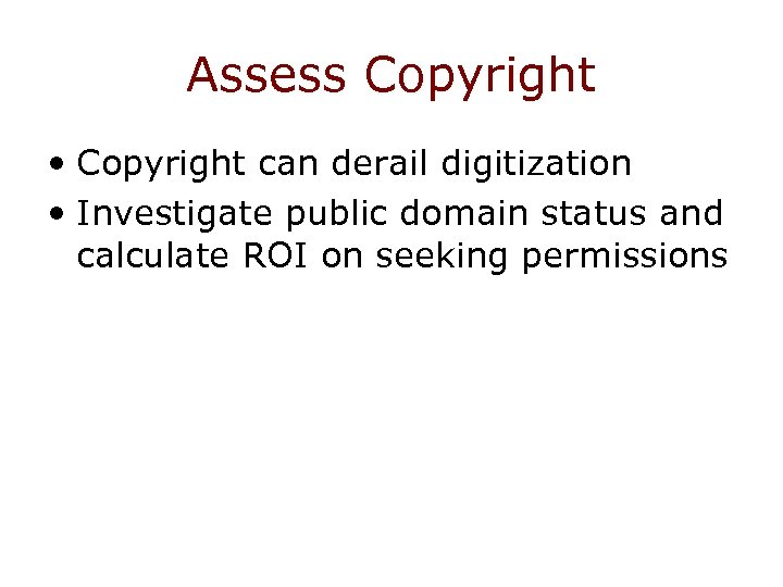 Assess Copyright • Copyright can derail digitization • Investigate public domain status and calculate