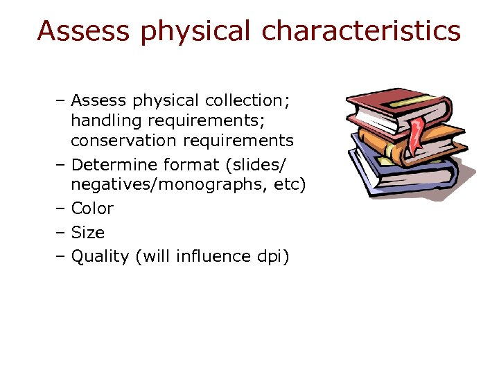 Assess physical characteristics – Assess physical collection; handling requirements; conservation requirements – Determine format