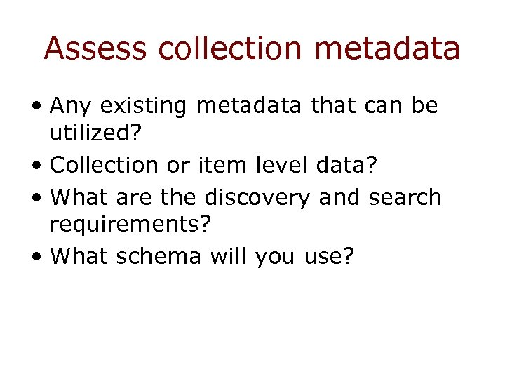 Assess collection metadata • Any existing metadata that can be utilized? • Collection or