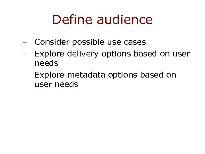 Define audience – Consider possible use cases – Explore delivery options based on user