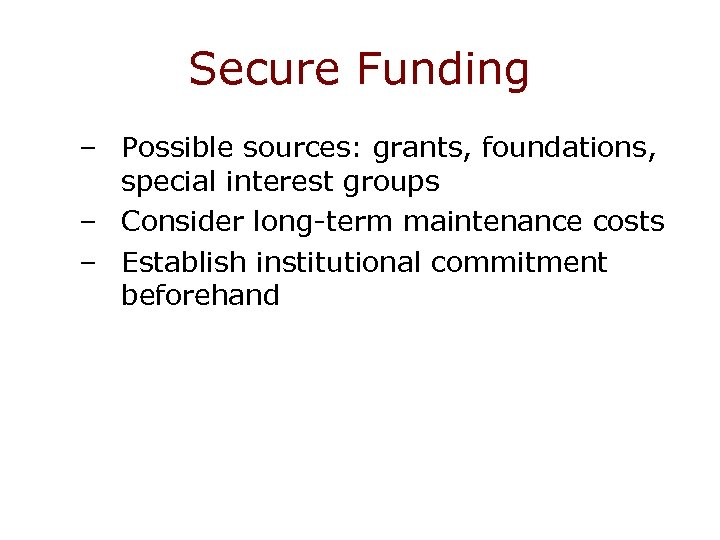 Secure Funding – Possible sources: grants, foundations, special interest groups – Consider long-term maintenance